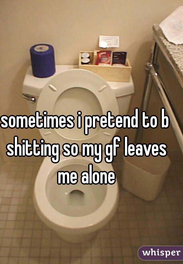 sometimes i pretend to b shitting so my gf leaves me alone