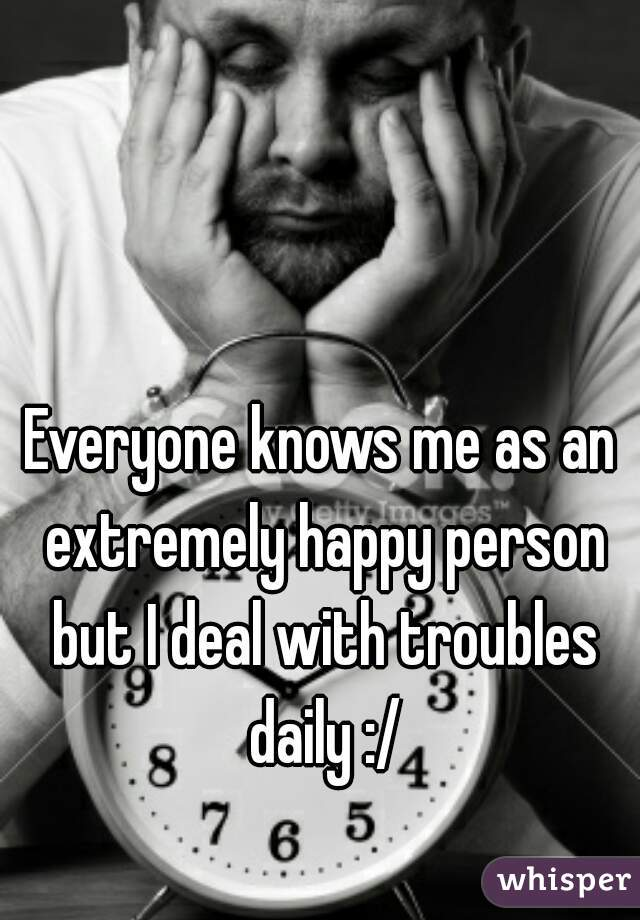 Everyone knows me as an extremely happy person but I deal with troubles daily :/