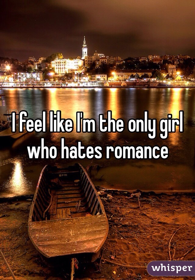 I feel like I'm the only girl who hates romance