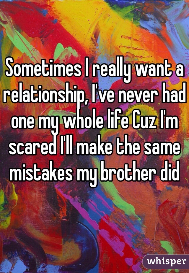 Sometimes I really want a relationship, I've never had one my whole life Cuz I'm scared I'll make the same mistakes my brother did
