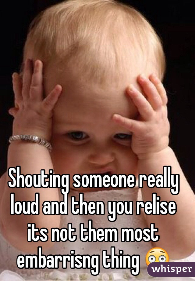 Shouting someone really loud and then you relise its not them most embarrisng thing 😳