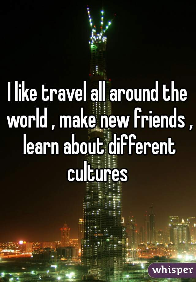 I like travel all around the world , make new friends , learn about different cultures