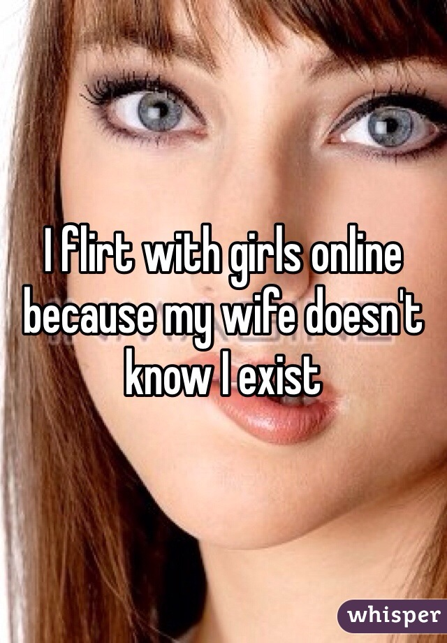 I flirt with girls online  because my wife doesn't know I exist