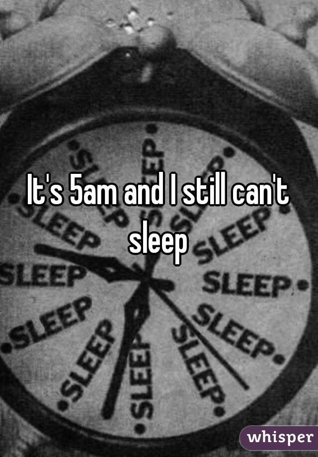 It's 5am and I still can't sleep