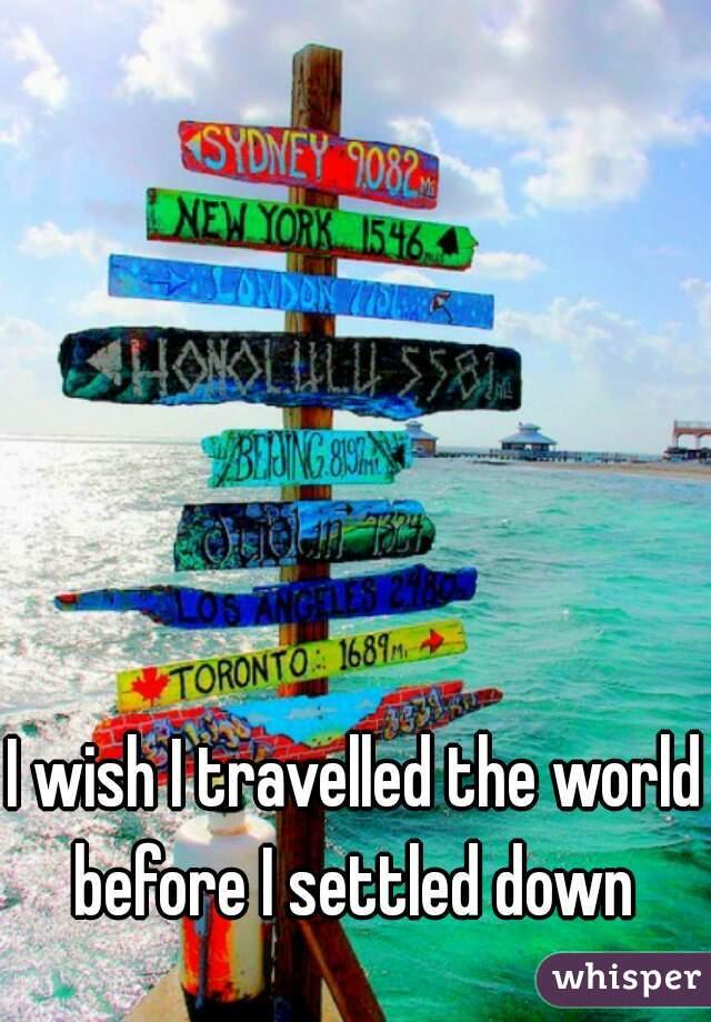 I wish I travelled the world before I settled down