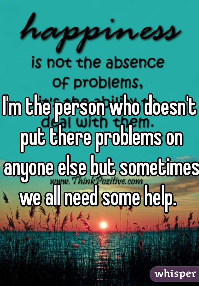 I'm the person who doesn't put there problems on anyone else but sometimes we all need some help.