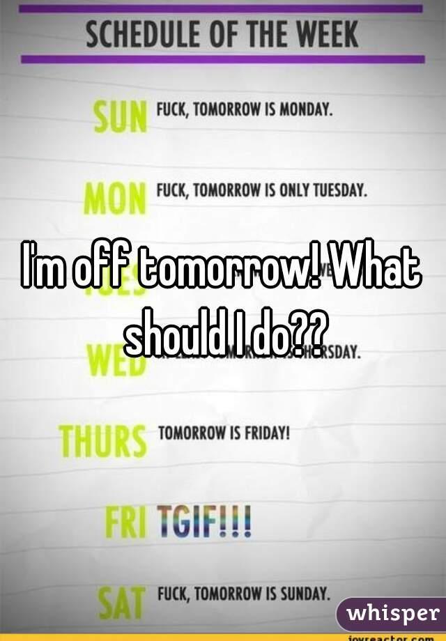 I'm off tomorrow! What should I do??