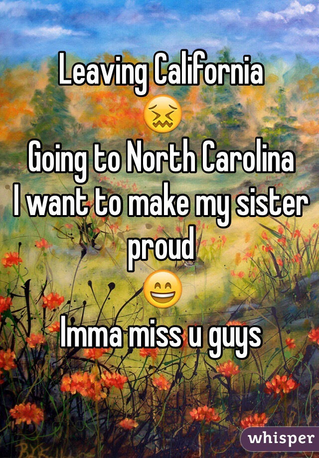 Leaving California  😖 Going to North Carolina  I want to make my sister proud  😄 Imma miss u guys