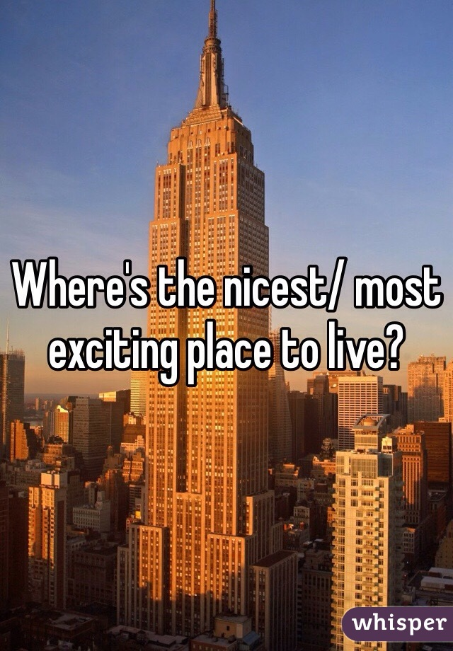 Where's the nicest/ most exciting place to live?