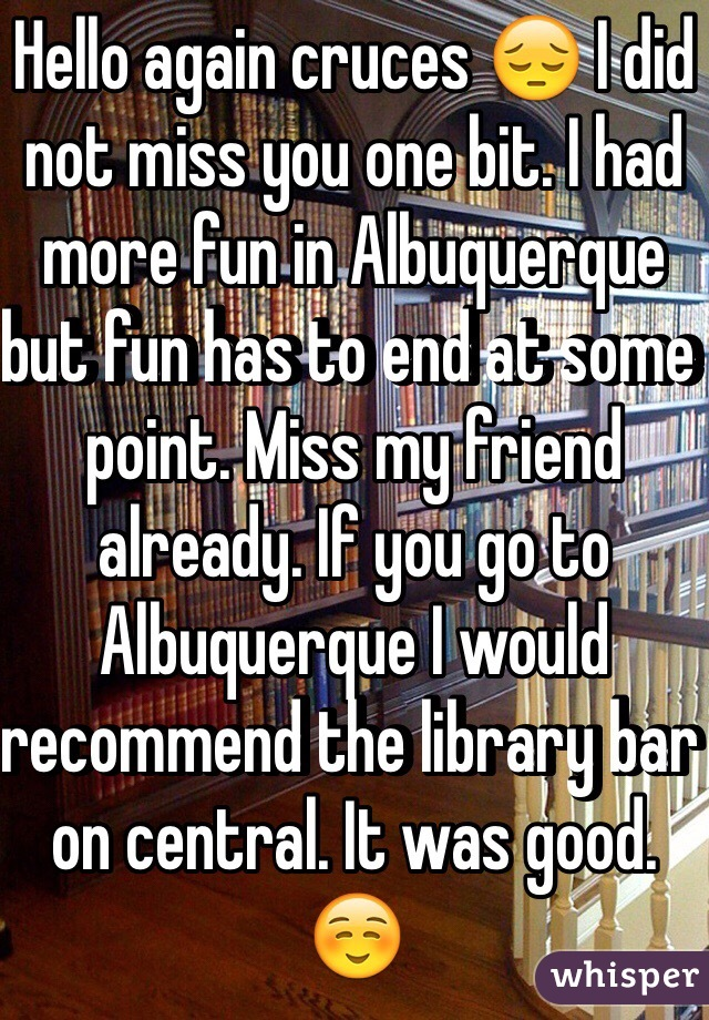 Hello again cruces 😔 I did not miss you one bit. I had more fun in Albuquerque but fun has to end at some point. Miss my friend already. If you go to Albuquerque I would recommend the library bar on central. It was good. ☺️