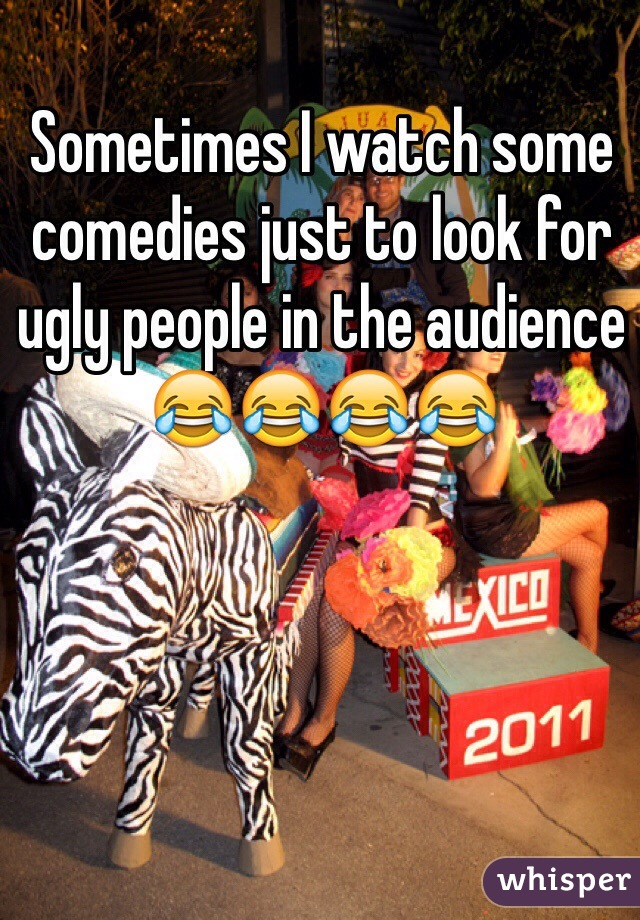 Sometimes I watch some comedies just to look for ugly people in the audience 😂😂😂😂