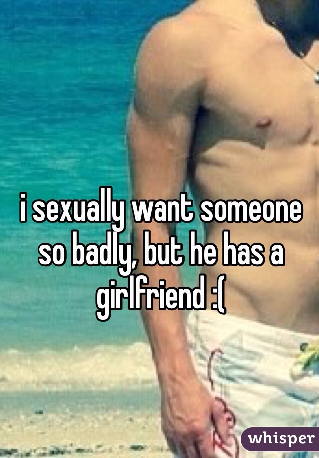 i sexually want someone so badly, but he has a girlfriend :(