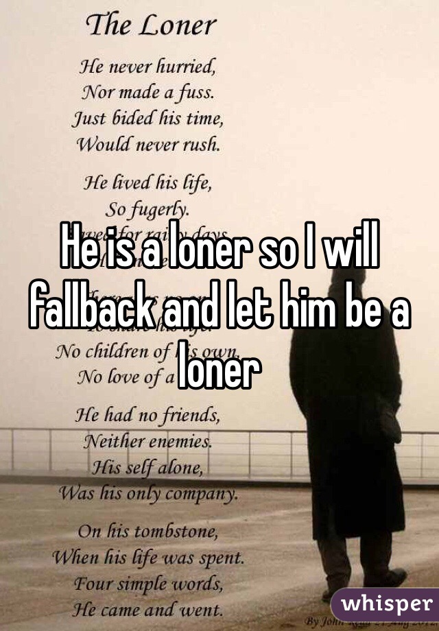 He is a loner so I will fallback and let him be a loner