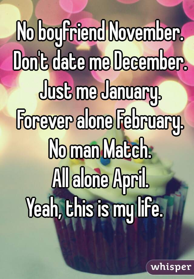 No boyfriend November. Don't date me December. Just me January. Forever alone February. No man Match. All alone April. Yeah, this is my life.