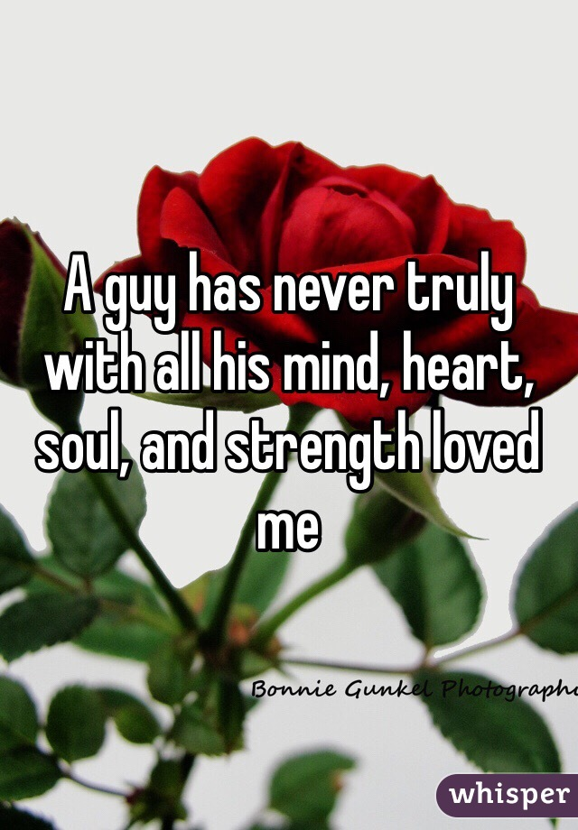 A guy has never truly with all his mind, heart, soul, and strength loved me