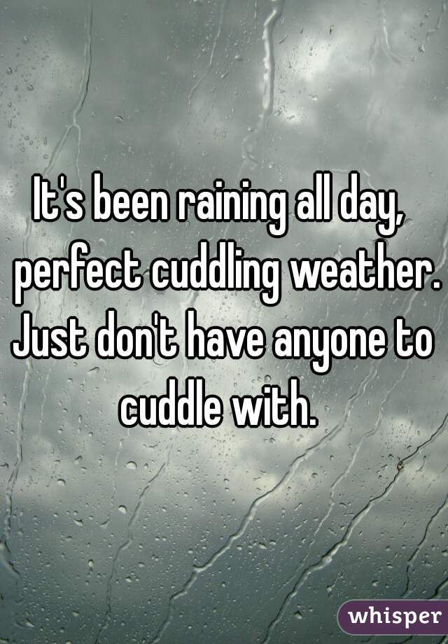 It's been raining all day,  perfect cuddling weather. Just don't have anyone to cuddle with.