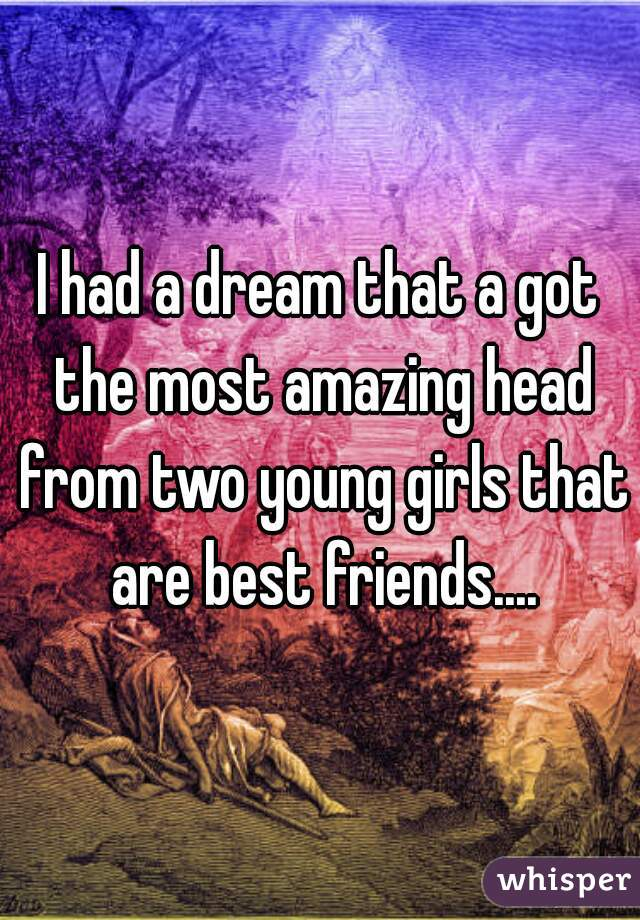 I had a dream that a got the most amazing head from two young girls that are best friends....