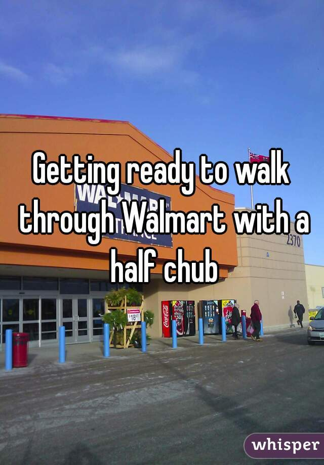 Getting ready to walk through Walmart with a half chub