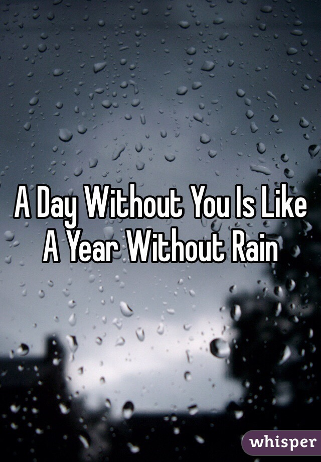 A Day Without You Is Like A Year Without Rain