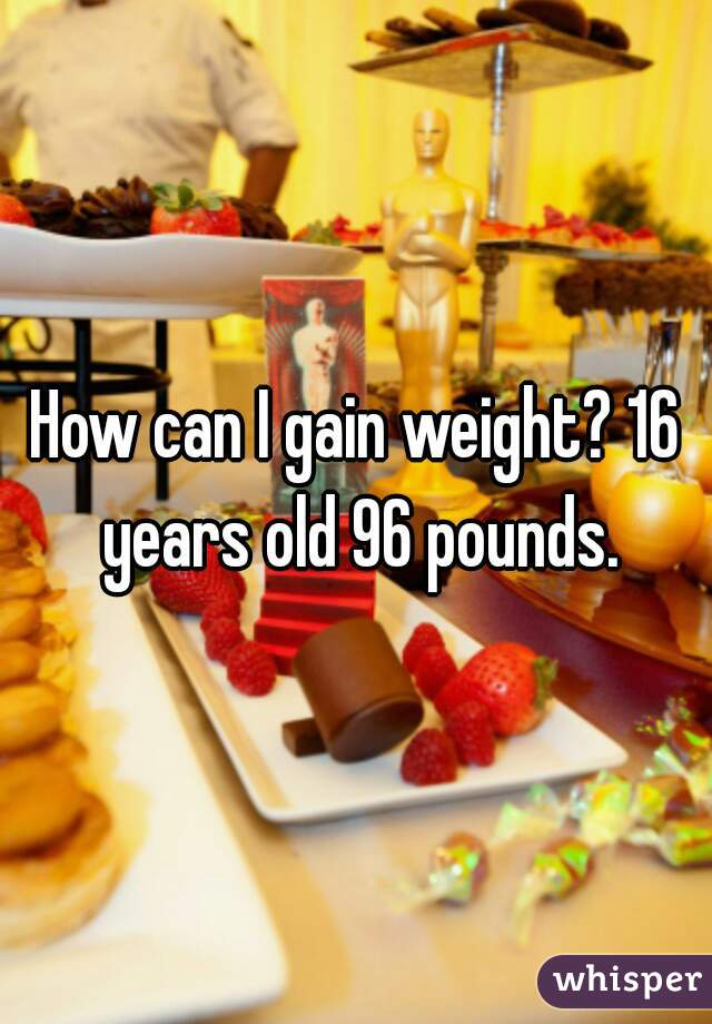 How can I gain weight? 16 years old 96 pounds.