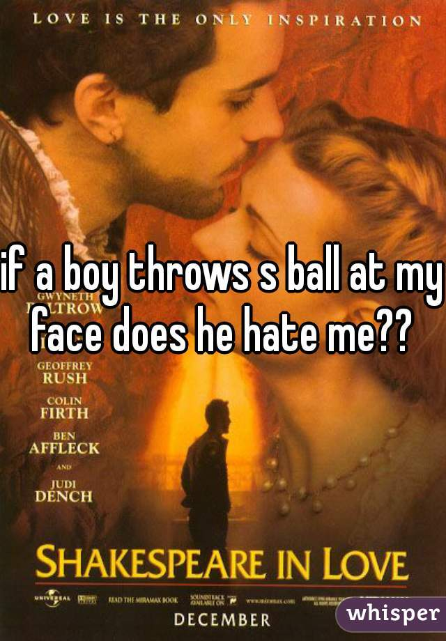 if a boy throws s ball at my face does he hate me??