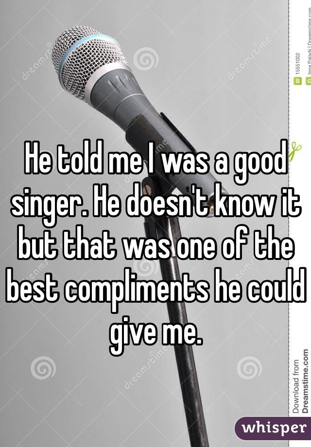 He told me I was a good singer. He doesn't know it but that was one of the best compliments he could give me.
