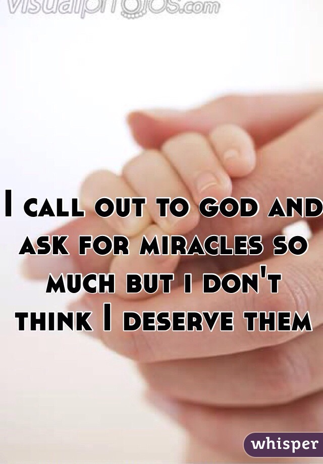 I call out to god and ask for miracles so much but i don't  think I deserve them