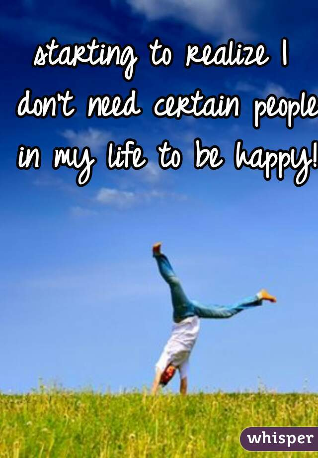 starting to realize I don't need certain people in my life to be happy!