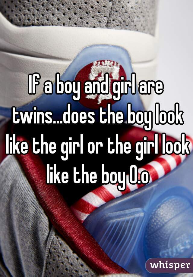If a boy and girl are twins...does the boy look like the girl or the girl look like the boy 0.o