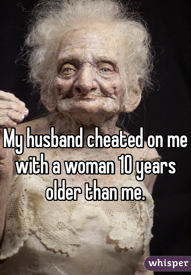 My husband cheated on me with a woman 10 years older than me.