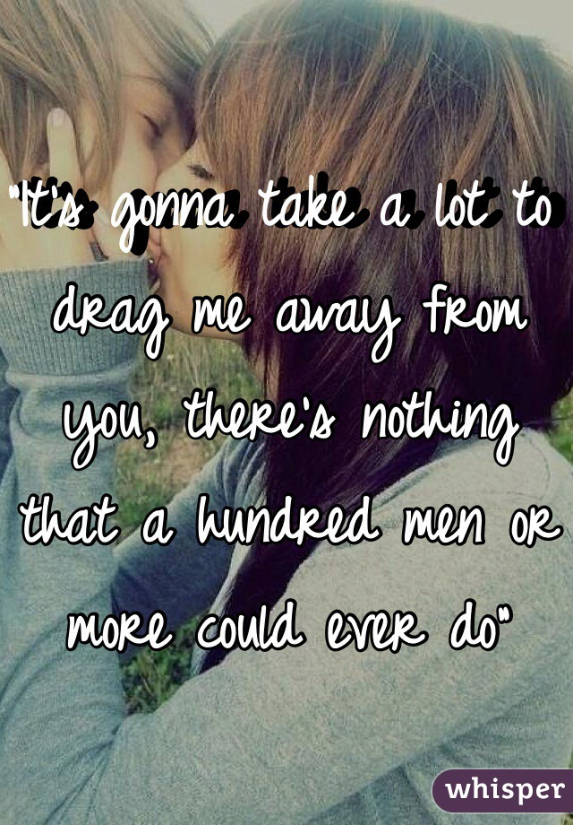 """""""It's gonna take a lot to drag me away from you, there's nothing that a hundred men or more could ever do"""""""
