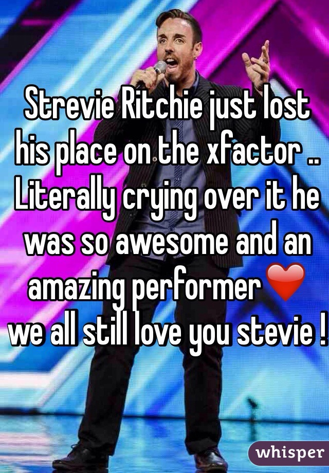 Strevie Ritchie just lost his place on the xfactor .. Literally crying over it he was so awesome and an amazing performer❤️ we all still love you stevie !