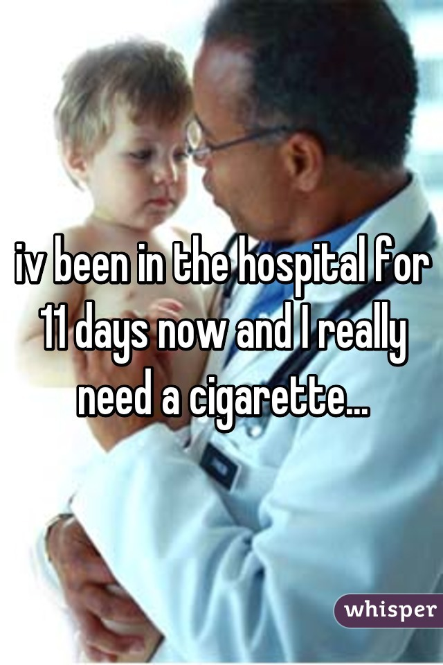 iv been in the hospital for 11 days now and I really need a cigarette...