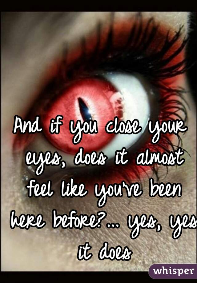 And if you close your eyes, does it almost feel like you've been here before?... yes, yes it does