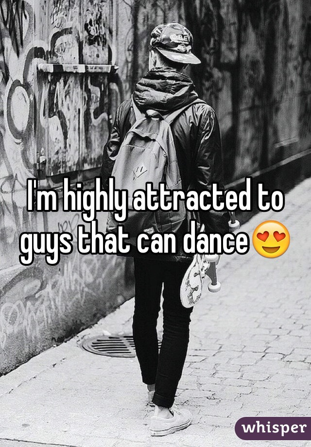 I'm highly attracted to guys that can dance😍