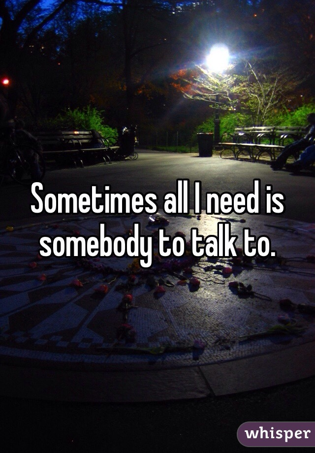 Sometimes all I need is somebody to talk to.
