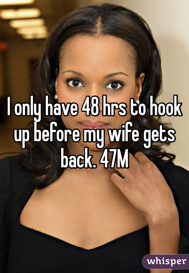 I only have 48 hrs to hook up before my wife gets back. 47M