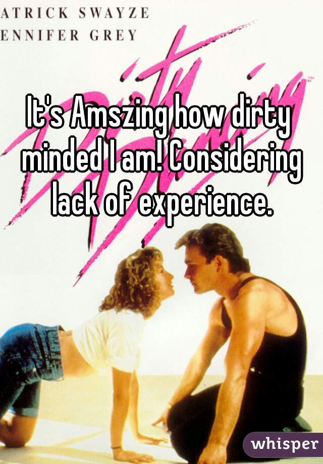 It's Amszing how dirty minded I am! Considering lack of experience.