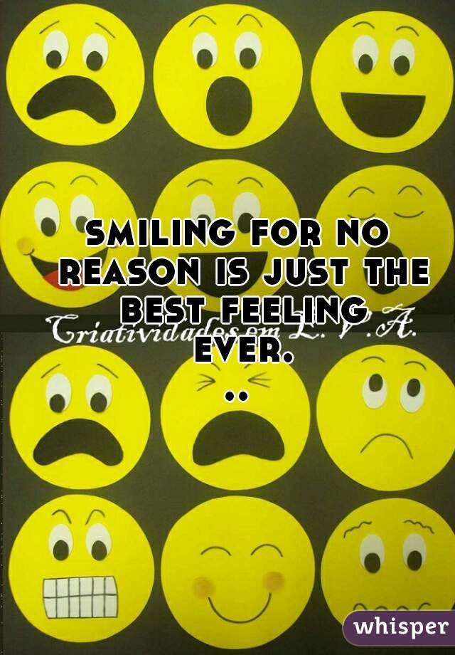 smiling for no reason is just the best feeling ever...