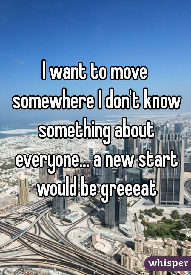 I want to move somewhere I don't know something about everyone... a new start would be greeeat