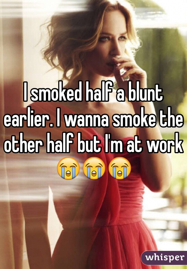 I smoked half a blunt earlier. I wanna smoke the other half but I'm at work 😭😭😭