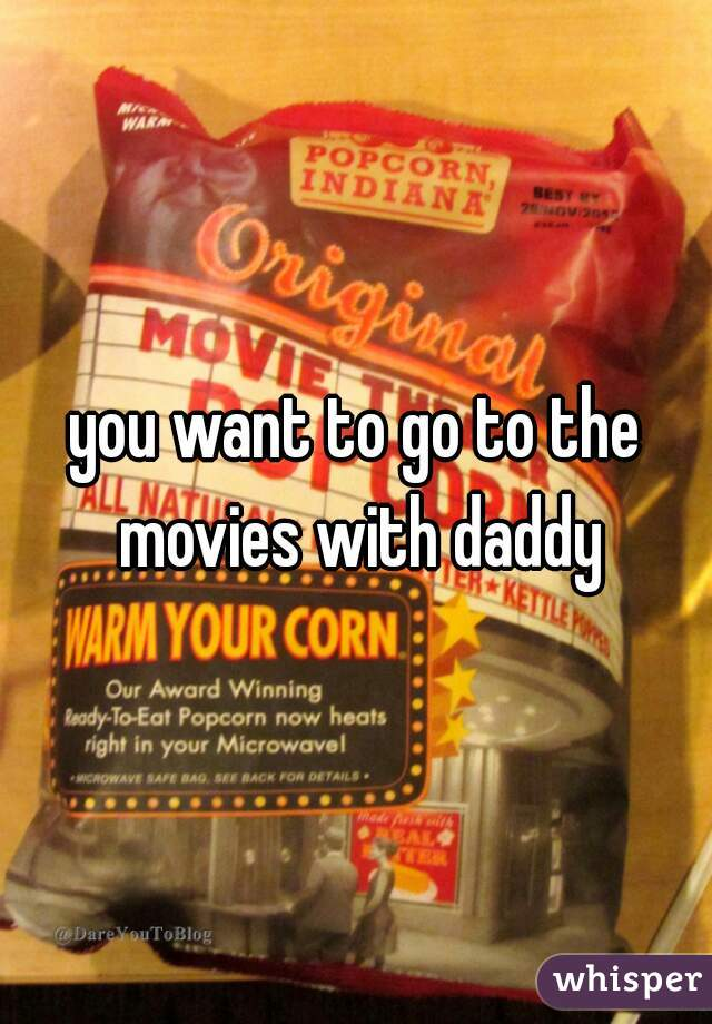 you want to go to the movies with daddy