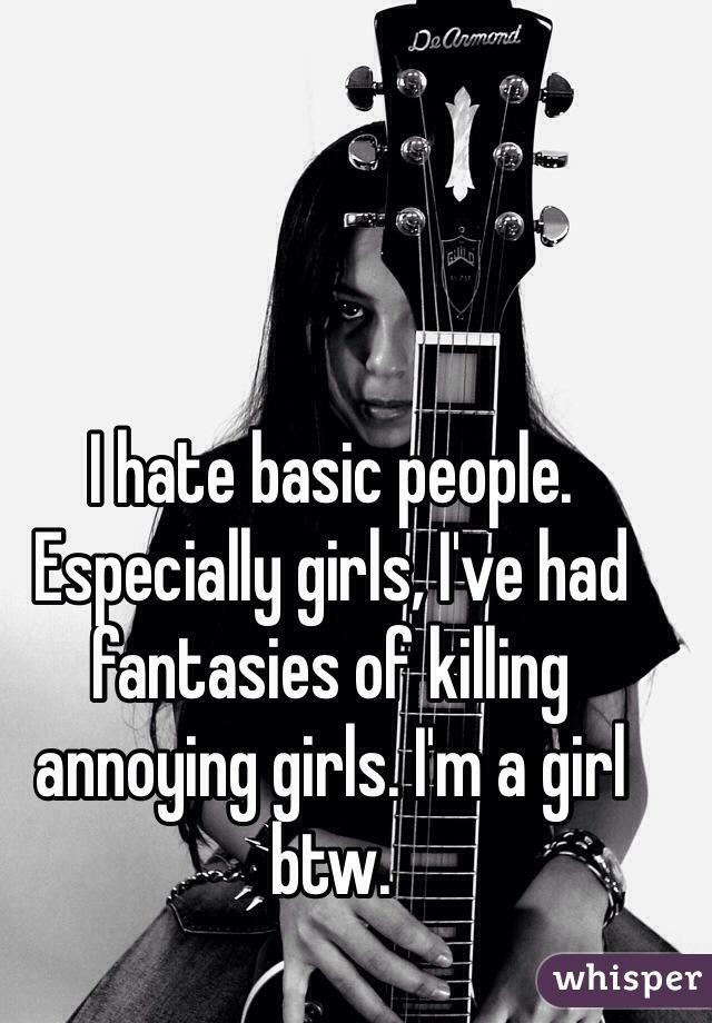 I hate basic people. Especially girls, I've had fantasies of killing annoying girls. I'm a girl btw.