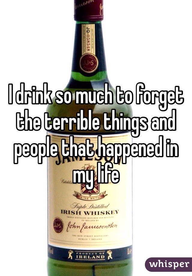 I drink so much to forget the terrible things and people that happened in my life