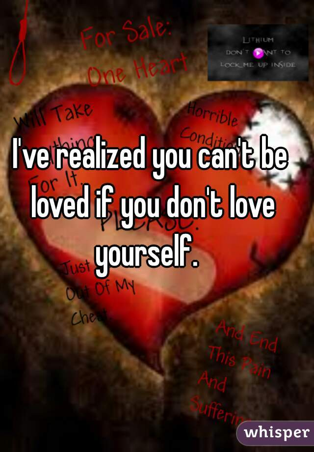 I've realized you can't be loved if you don't love yourself.