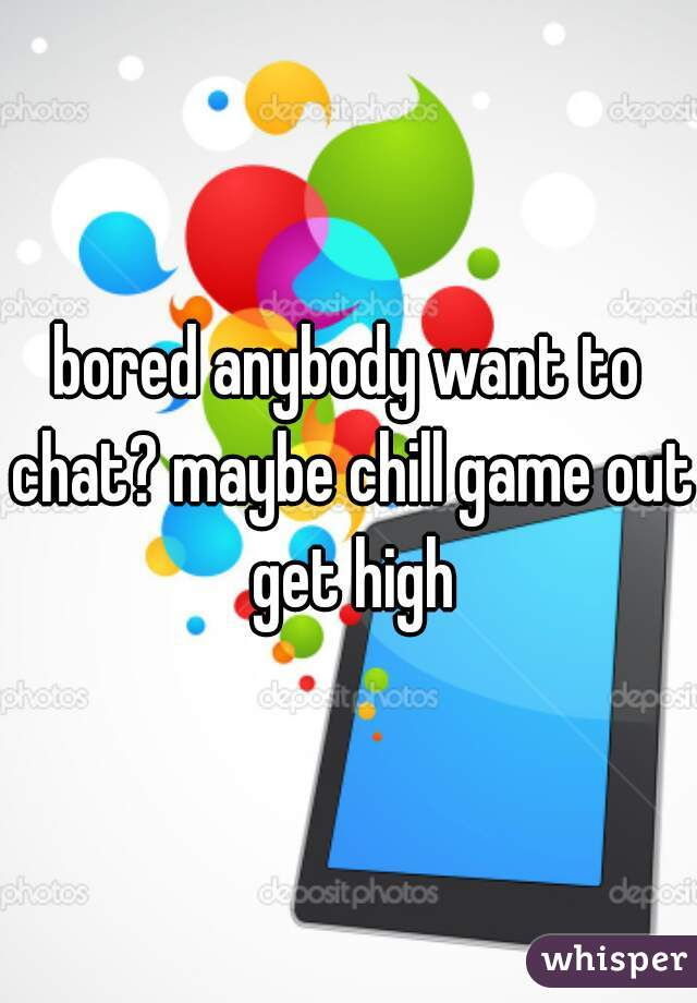 bored anybody want to chat? maybe chill game out get high