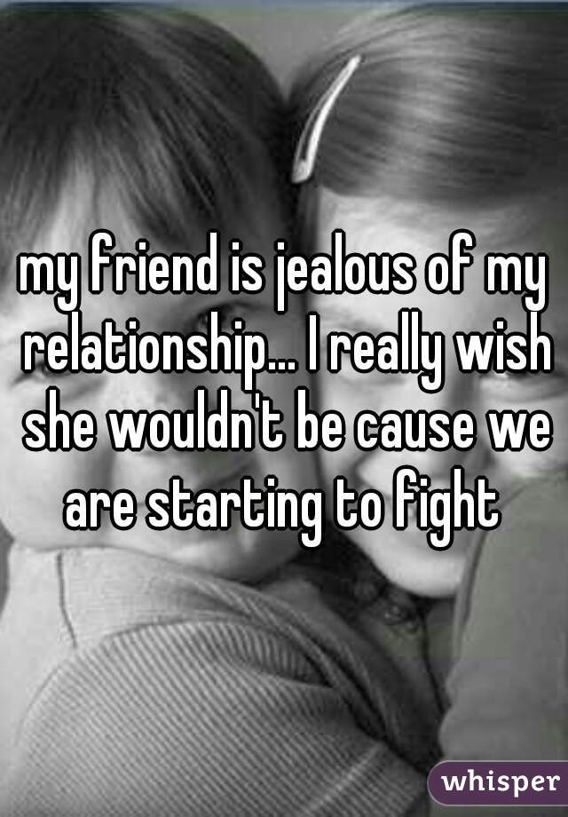 my friend is jealous of my relationship... I really wish she wouldn't be cause we are starting to fight