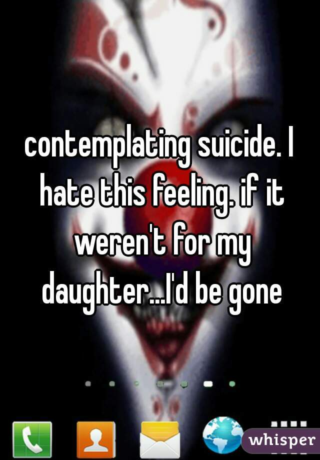 contemplating suicide. I hate this feeling. if it weren't for my daughter...I'd be gone