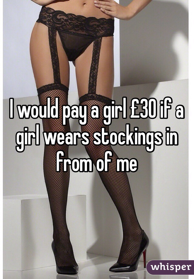 I would pay a girl £30 if a girl wears stockings in from of me