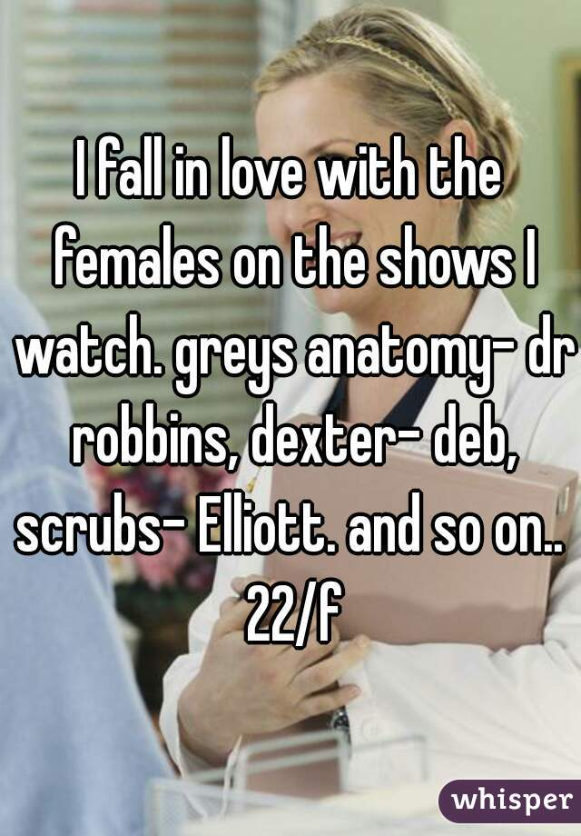 I fall in love with the females on the shows I watch. greys anatomy- dr robbins, dexter- deb, scrubs- Elliott. and so on..  22/f